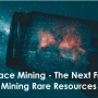 Space Mining - The Next Frontier for Mining Rare Resources